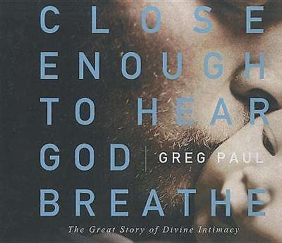 Close Enough to Hear God Breathe:The Great Story of Divine Intimacy by Greg Paul