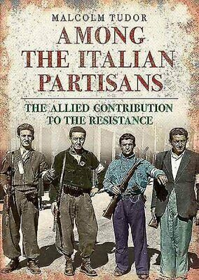 Among the Italian Partisans The Allied Contribution to the Resi... 9781781553398