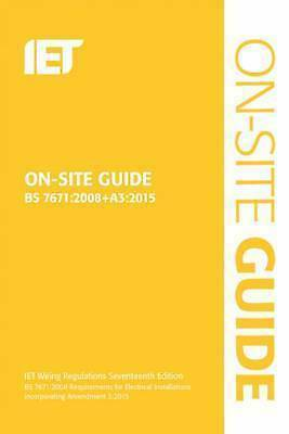 On-Site Guide (BS 7671:2008+A3:2015): Incorporating Amendment No. 3 by The IET …