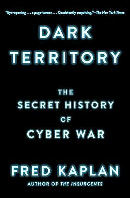 Dark Territory : The Secret History of Cyber War by Fred Kaplan (2017,...