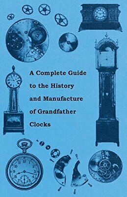 A Complete Guide to the History and Manufacture of Grandfather Clocks. Anon..#