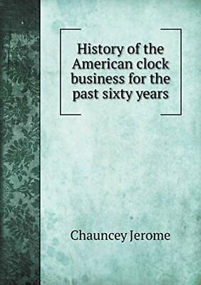 History of the American clock business for the . Jerome, Chau.#*=