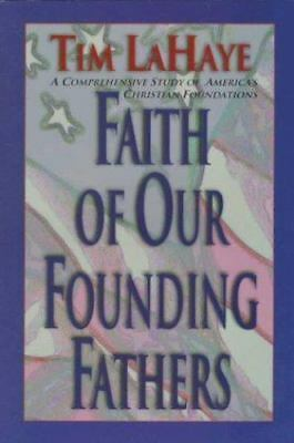 Faith of Our Founding Fathers : A Comprehensive Study of America's Christian...