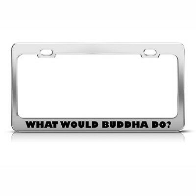 WHAT WOULD BUDDHA DO RELIGIOUS METAL LICENSE PLATE FRAME TAG HOLDER
