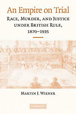 An Empire on Trial: Race, Murder, and Justice Under British Rule, 1870-1935 by M
