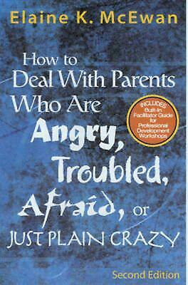 How to Deal with Parents Who Are Angry, Troubled, Afraid, or Just Plain Crazy by