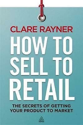 How to Sell to Retail: The Secrets of Getting Your Product to Market by Clare Ra