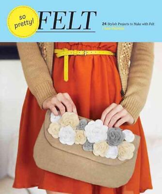 So Pretty! Felt: 24 Stylish Projects to Make with Felt by Amy Palanjian (English