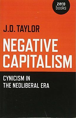 Negative Capitalism: Cynicism in the Neoliberal Era-J.D. Taylor