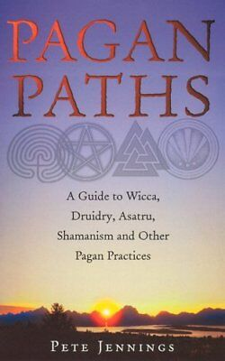 Pagan Paths: A Guide to Wicca, Druidry, Asatru, Shamanism and Other Pagan Practi