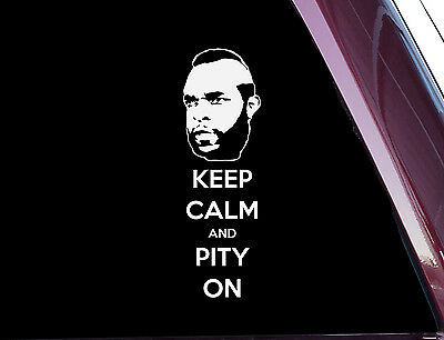 Keep Calm And Pity On - Chive Mr. T FUNNY - DIE CUT Decal / Sticker (A-31)