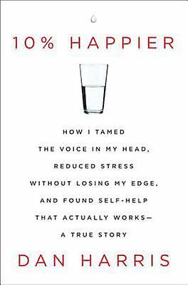 10% Happier How I Tamed the Voice in My Head Reduced Stress by ABC's Dan Harris