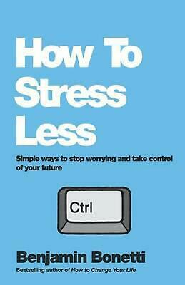 How to Stress Less - Simple Ways to Stop Worrying and Take Control of Your Futur