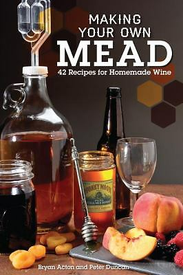 Making Your Own Mead : 43 Recipes for Homemade Honey Wines by Bryan Acton and...