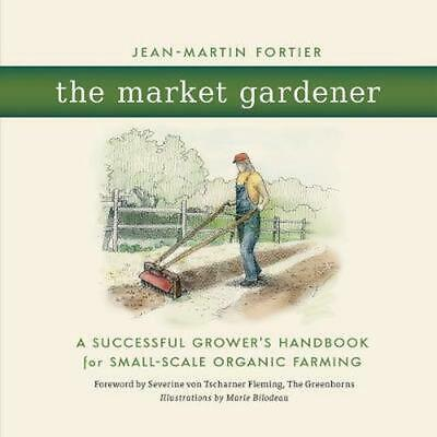 The Market Gardener: A Successful Grower's Handbook for Small-Scale Organic Farm
