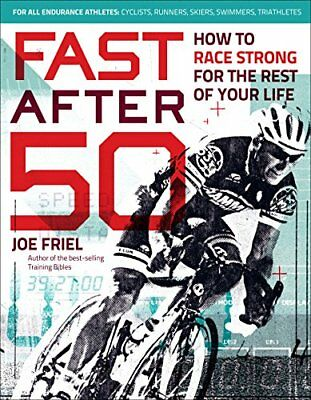 Fast After 50 : How to Race Strong for the Rest of Your Life by Joe Friel (2015,