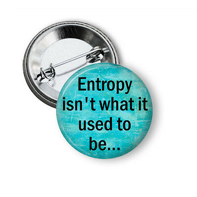 Entropy isn't what it used to be Button Pin 1.5 inch Pinback Geek Nerd Science
