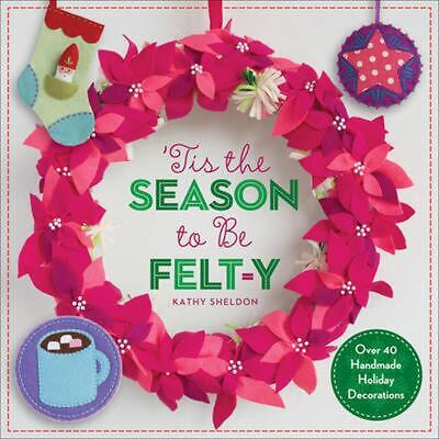 'Tis the Season to Be Felt-Y: Over 40 Handmade Holiday Decorations by Kathy Shel