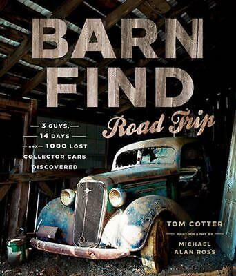 Barn Find Road Trip: 3 Guys, 14 Days and 1000 Lost Collector Cars Discovered by