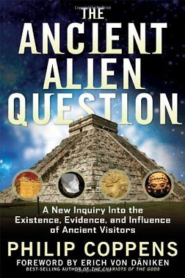 The Ancient Alien Question: A New Inquiry Into the Existence, Evidence, and Infl
