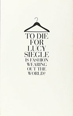 To Die for: Is Fashion Wearing Out the World?-Lucy Siegle