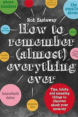 How to Remember Almost Everything Ever Rob Eastaway