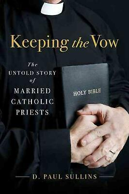 Keeping the Vow: The Untold Story of Married Catholic Priests by D. Paul Sullins
