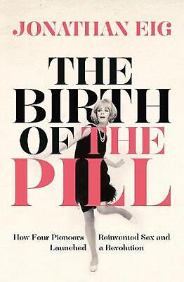 Birth of the Pill: How Four Pioneers Reinvented Sex and Launched a Revolution by