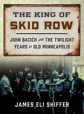 The King of Skid Row: John Bacich and the Twilight Years of Old Minneapolis by J