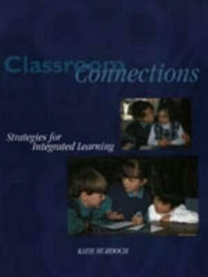 Classroom Connections: Strategies for Integrated Learning by Kath Murdoch Paperb