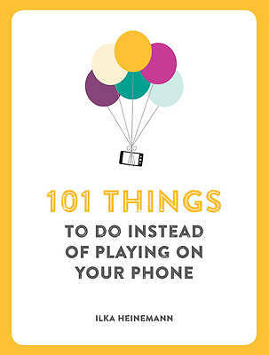 101 Things to Do Instead of Playing on Your Phon, Ilka Heinemann, New