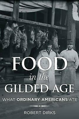 Food in the Gilded Age: What Ordinary Americans Ate by Robert Dirks (English) Ha