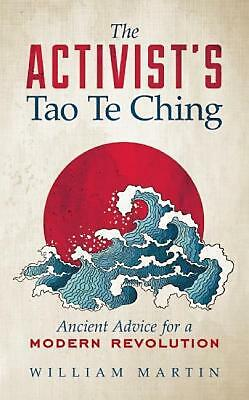 The Activist's Tao Te Ching: Ancient Advice for a Modern Revolution by William M
