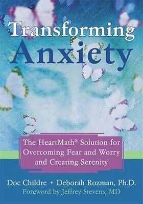 Transforming Anxiety: The Heartmath Solution for Overcoming Fear and Worry and C