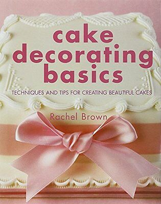 Cake Decorating Basics: Techniques and Tips for Creating Beautiful Cakes,Rachel