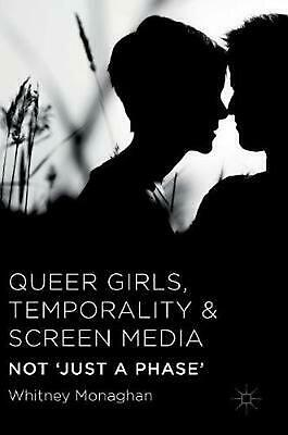 Queer Girls, Temporality and Screen Media: Not `Just a Phase' by Whitney Monagha