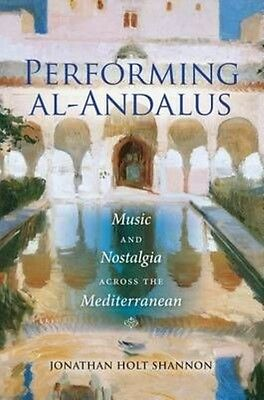 Performing Al-Andalus: Music and Nostalgia Across the Mediterranean by Jonathan