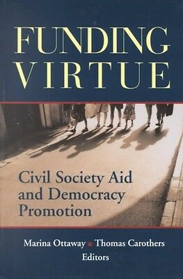 Funding Virtue: Civil Society Aid and Democracy Promotion by Marina Ottaway Pape