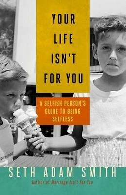 Your Life Isn't for You: A Selfish Person's Guide to Being Selfless by Seth Adam