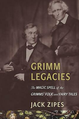 Grimm Legacies: The Magic Spell of the Grimms' Folk and Fairy Tales by Jack Zipe