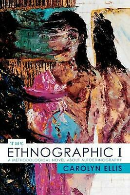 The Ethnographic I: A Methodological Novel about Autoethnography by Carolyn Elli