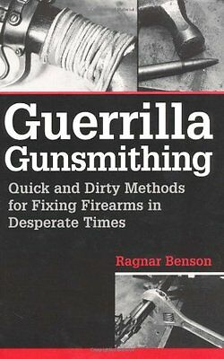 Guerrilla Gunsmithing: Quick and Dirty Methods for Fixing Firearms in  Desperat