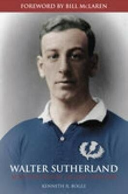 Walter Sutherland: Scotland's Rugby Legend 1890-1918 by Kenneth Dr Bogle Paperba