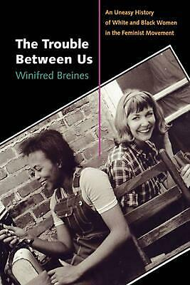 The Trouble Between Us: An Uneasy History of White and Black Women in the Femini