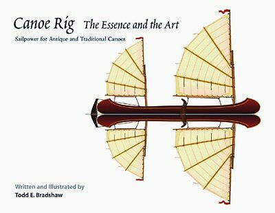 Canoe Rig: The Essence and the Art: Sailpower for Antique and Traditional Canoe