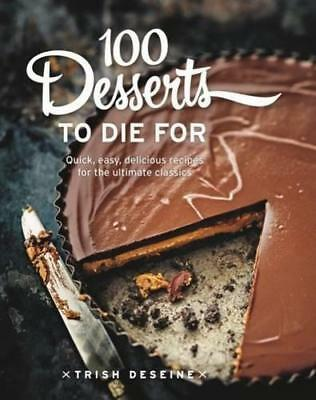 100 Desserts to Die For: Quick, easy, delicious recipes for the ultimate classic