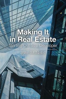 Making It in Real Estate: Starting Out as a Developer by John McNellis Paperback