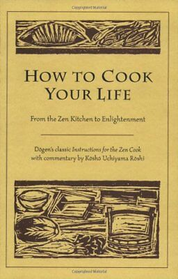 How to Cook Your Life: From the ZEN Kitchen to Enlightenment-Kosho Uchiyama Rosh