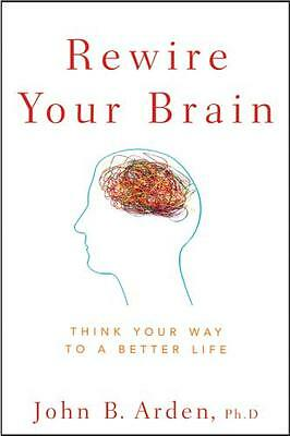 Rewire Your Brain: Think Your Way to a Better Life (Paperback), Arden, John B.,.