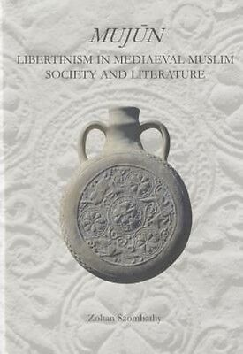 Mujun: Libertinism in Medieval Muslim Society and Literature by Zoltan Szombathy